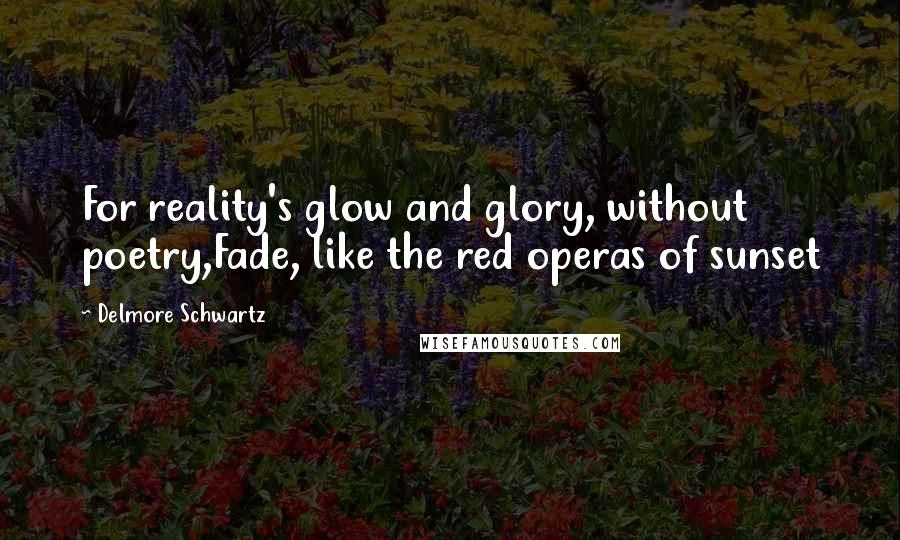 Delmore Schwartz quotes: For reality's glow and glory, without poetry,Fade, like the red operas of sunset