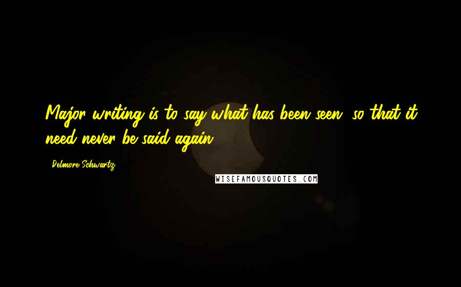 Delmore Schwartz quotes: Major writing is to say what has been seen, so that it need never be said again.