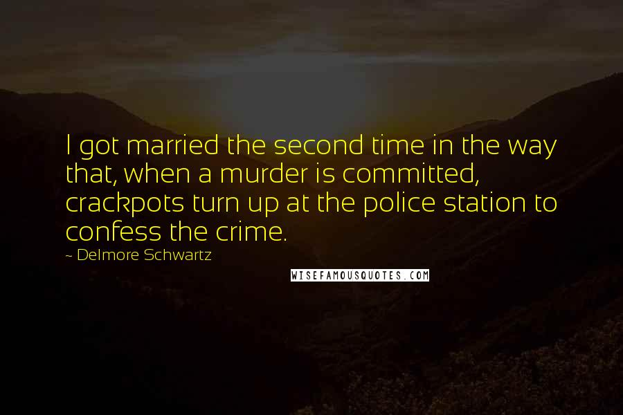 Delmore Schwartz quotes: I got married the second time in the way that, when a murder is committed, crackpots turn up at the police station to confess the crime.