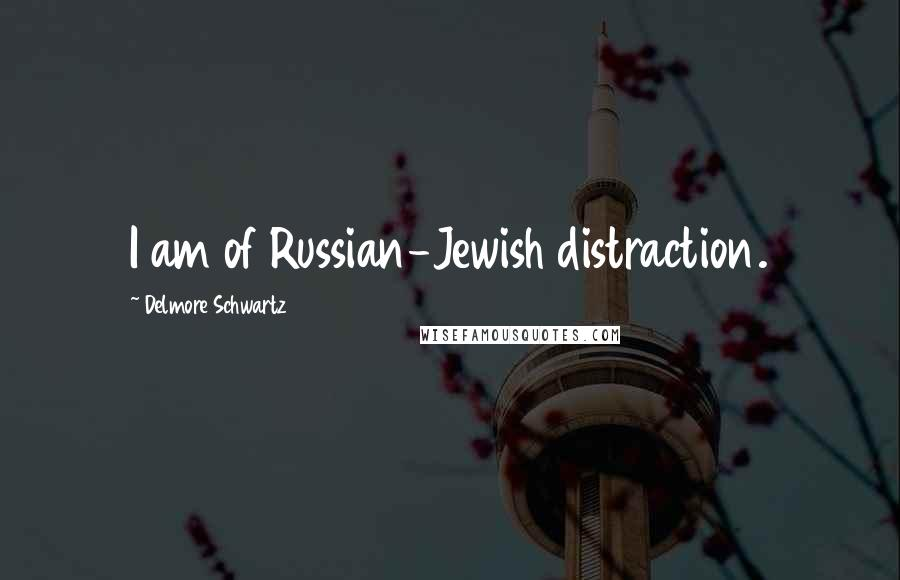 Delmore Schwartz quotes: I am of Russian-Jewish distraction.