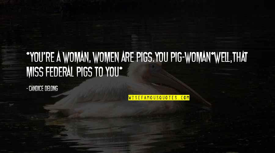 Delong Quotes By Candice Delong: *You're a woman, women are pigs.You pig-woman*Well,that Miss