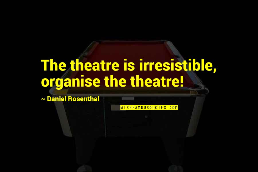 Delong Quotes By Daniel Rosenthal: The theatre is irresistible, organise the theatre!