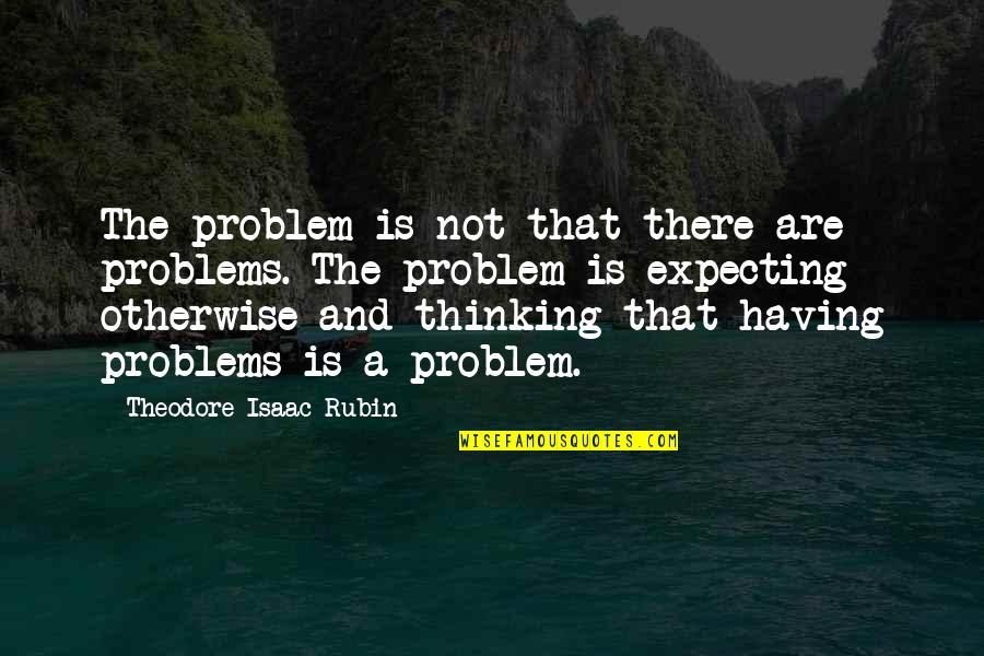 Delong Quotes By Theodore Isaac Rubin: The problem is not that there are problems.