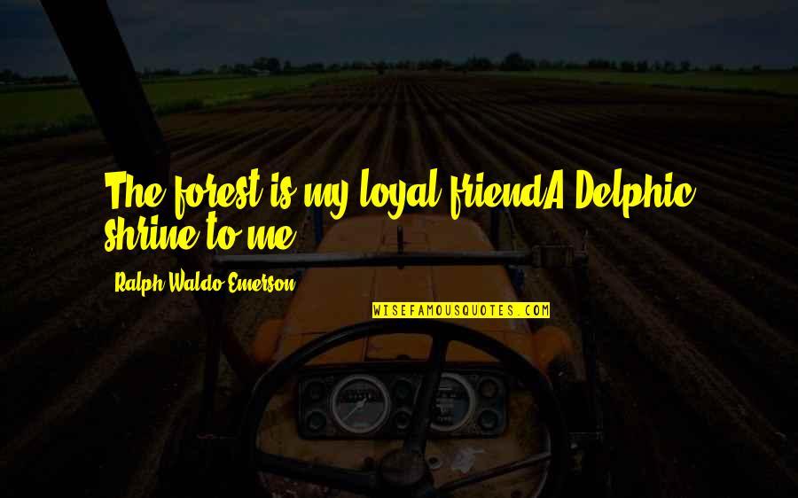 Delphic Quotes By Ralph Waldo Emerson: The forest is my loyal friendA Delphic shrine