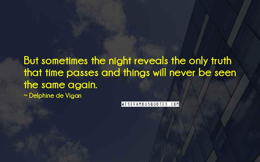 Delphine De Vigan quotes: But sometimes the night reveals the only truth that time passes and things will never be seen the same again.