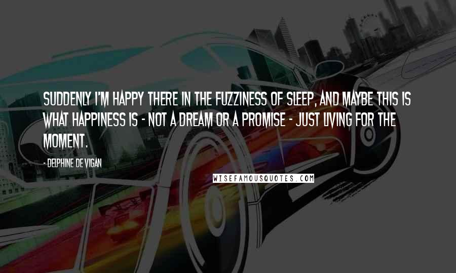 Delphine De Vigan quotes: Suddenly I'm happy there in the fuzziness of sleep, and maybe this is what happiness is - not a dream or a promise - just living for the moment.