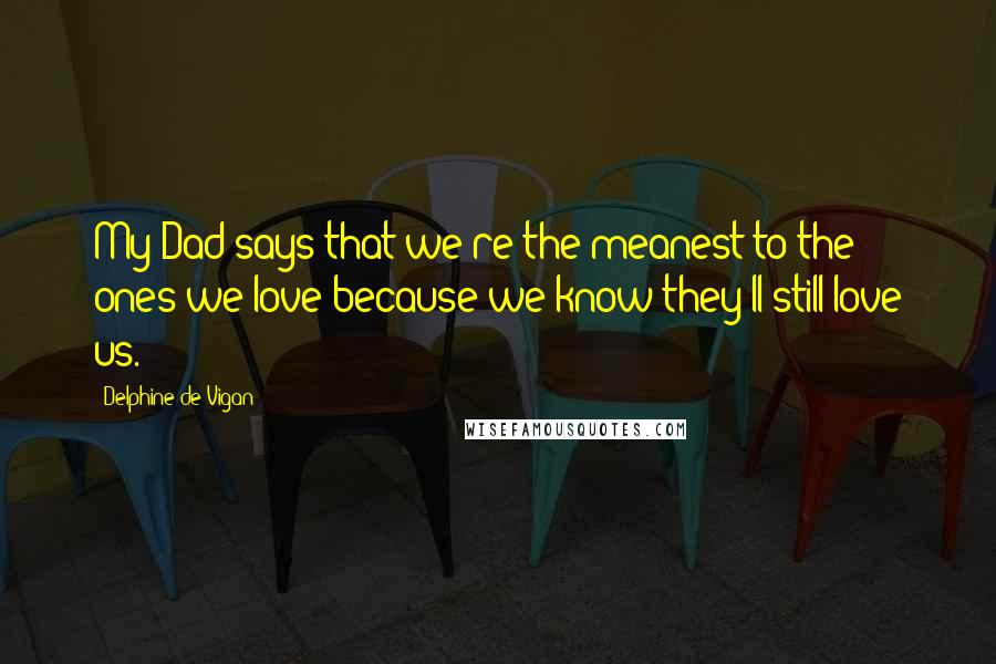 Delphine De Vigan quotes: My Dad says that we're the meanest to the ones we love because we know they'll still love us.