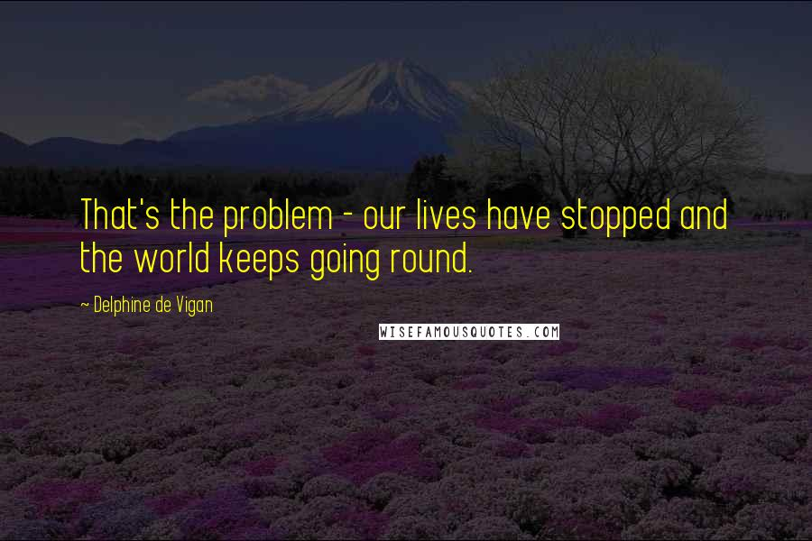 Delphine De Vigan quotes: That's the problem - our lives have stopped and the world keeps going round.