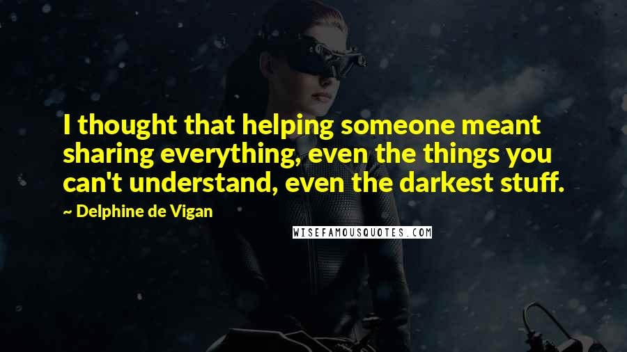 Delphine De Vigan quotes: I thought that helping someone meant sharing everything, even the things you can't understand, even the darkest stuff.