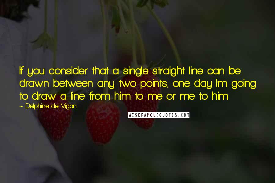Delphine De Vigan quotes: If you consider that a single straight line can be drawn between any two points, one day I'm going to draw a line from him to me or me to