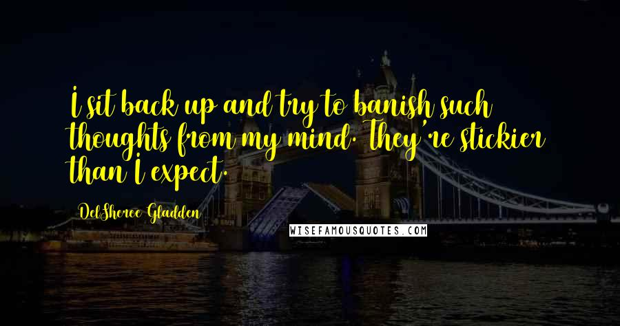 DelSheree Gladden quotes: I sit back up and try to banish such thoughts from my mind. They're stickier than I expect.