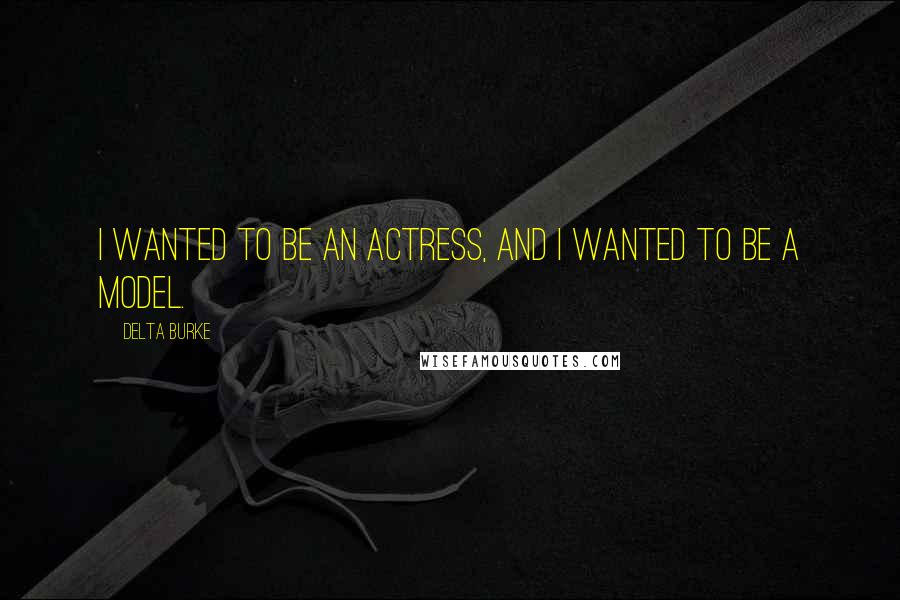 Delta Burke quotes: I wanted to be an actress, and I wanted to be a model.