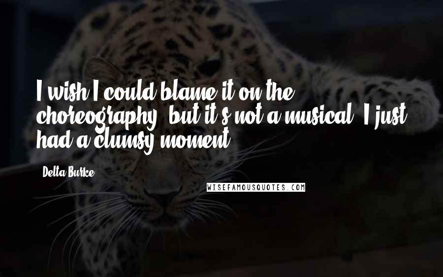 Delta Burke quotes: I wish I could blame it on the choreography, but it's not a musical. I just had a clumsy moment.