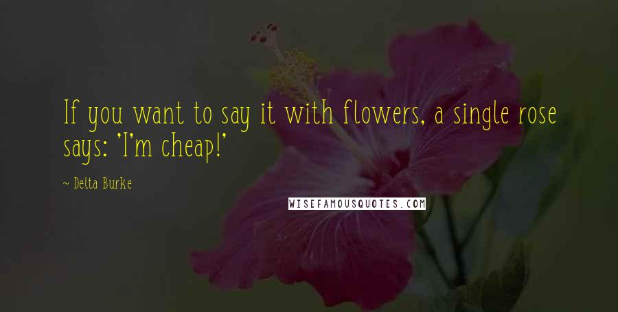 Delta Burke quotes: If you want to say it with flowers, a single rose says: 'I'm cheap!'