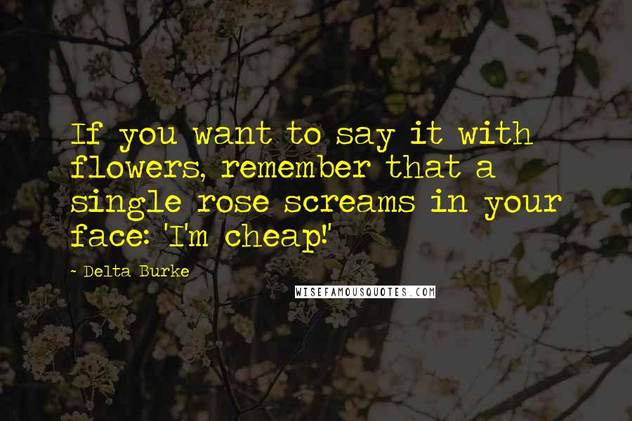 Delta Burke quotes: If you want to say it with flowers, remember that a single rose screams in your face: 'I'm cheap!'