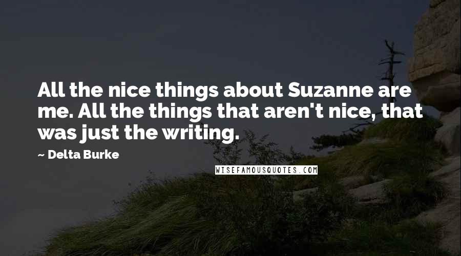 Delta Burke quotes: All the nice things about Suzanne are me. All the things that aren't nice, that was just the writing.