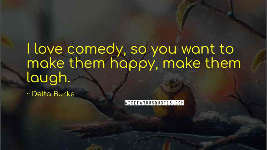 Delta Burke quotes: I love comedy, so you want to make them happy, make them laugh.