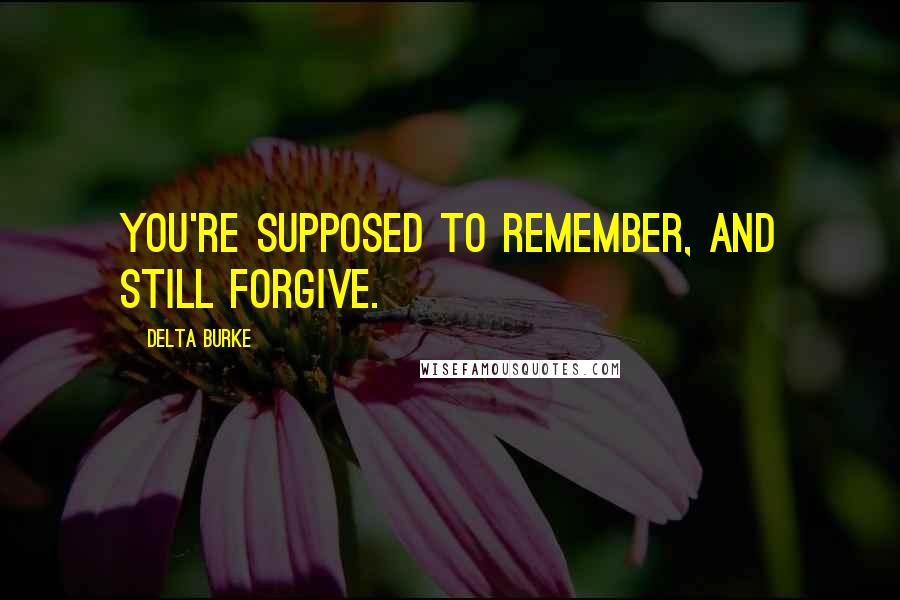 Delta Burke quotes: You're supposed to remember, and still forgive.