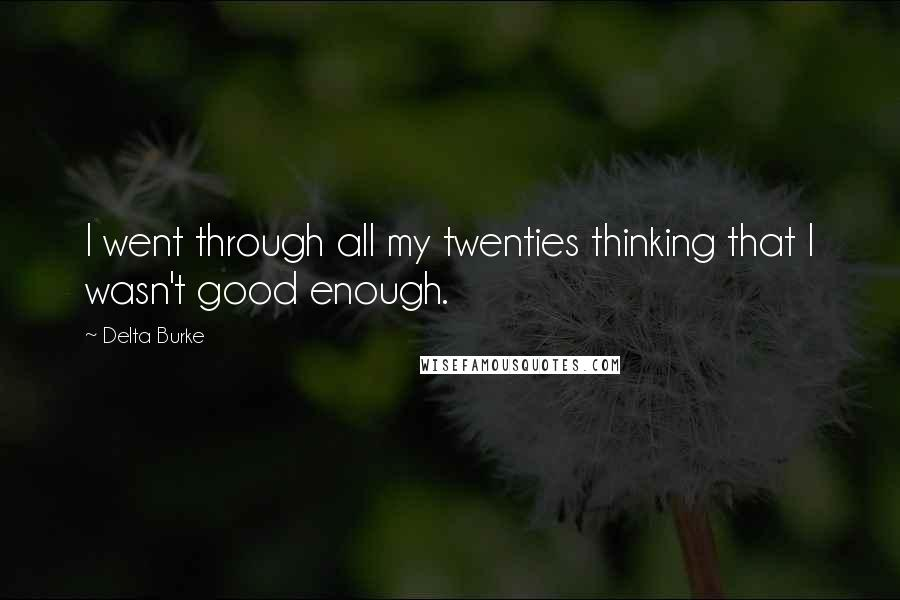 Delta Burke quotes: I went through all my twenties thinking that I wasn't good enough.