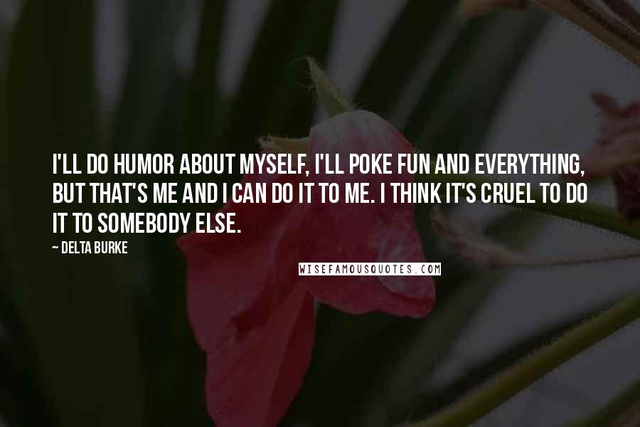 Delta Burke quotes: I'll do humor about myself, I'll poke fun and everything, but that's me and I can do it to me. I think it's cruel to do it to somebody else.