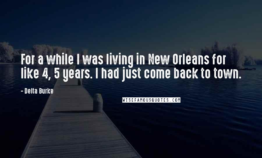 Delta Burke quotes: For a while I was living in New Orleans for like 4, 5 years. I had just come back to town.
