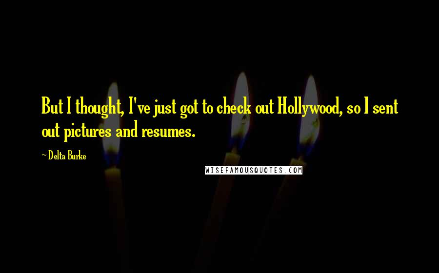 Delta Burke quotes: But I thought, I've just got to check out Hollywood, so I sent out pictures and resumes.