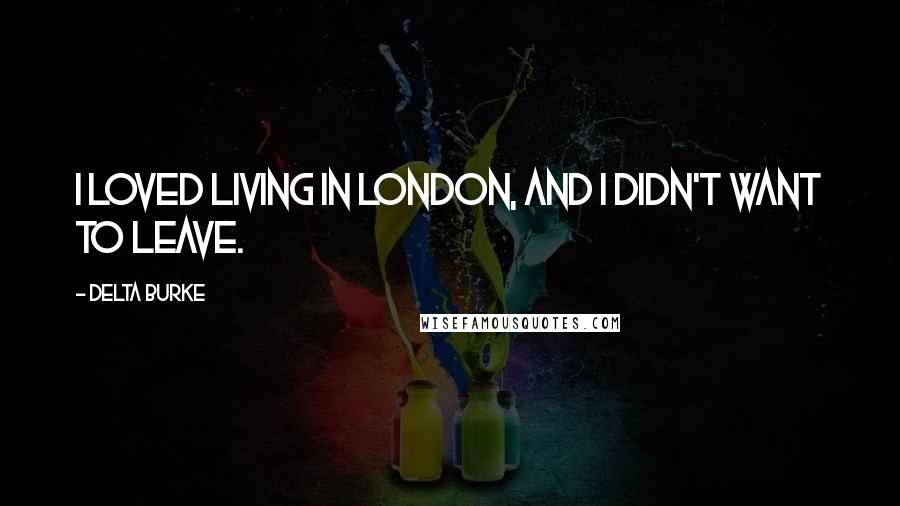 Delta Burke quotes: I loved living in London, and I didn't want to leave.