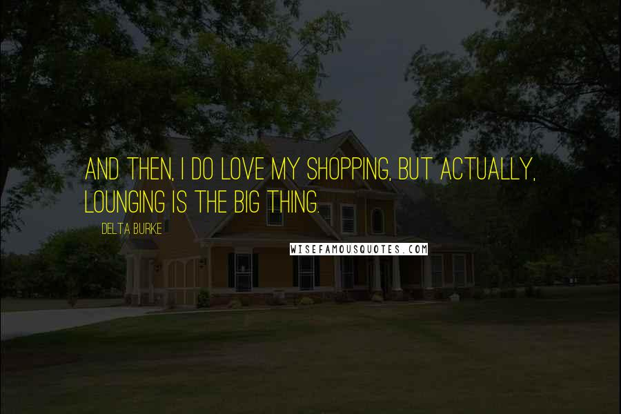 Delta Burke quotes: And then, I do love my shopping, but actually, lounging is the big thing.