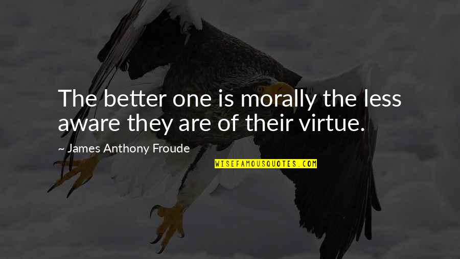 Delta Sigma Theta Sorority Inc Quotes By James Anthony Froude: The better one is morally the less aware