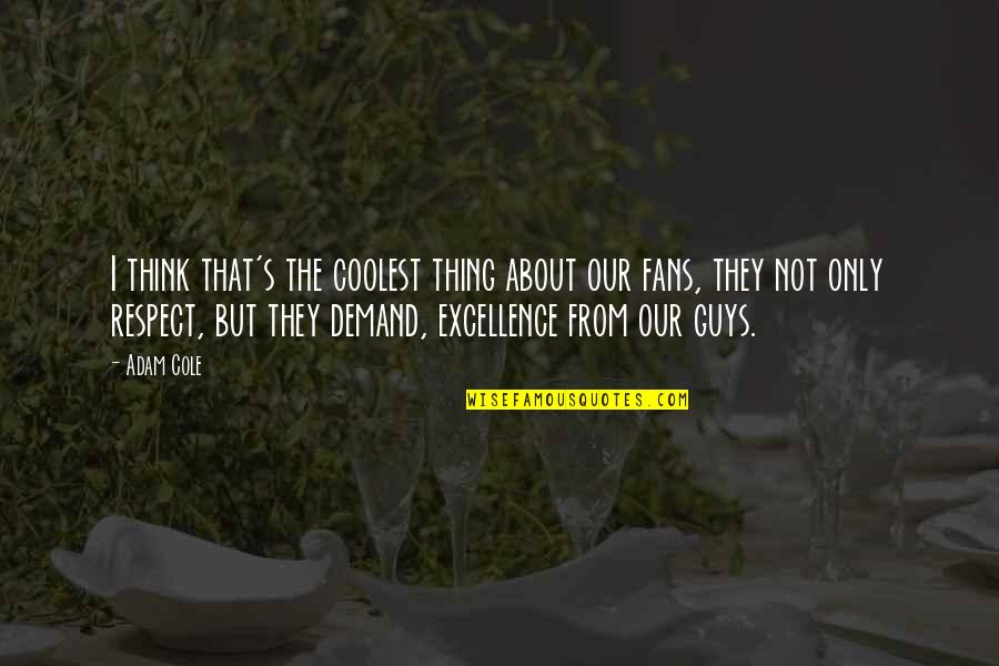 Demand Excellence Quotes By Adam Cole: I think that's the coolest thing about our