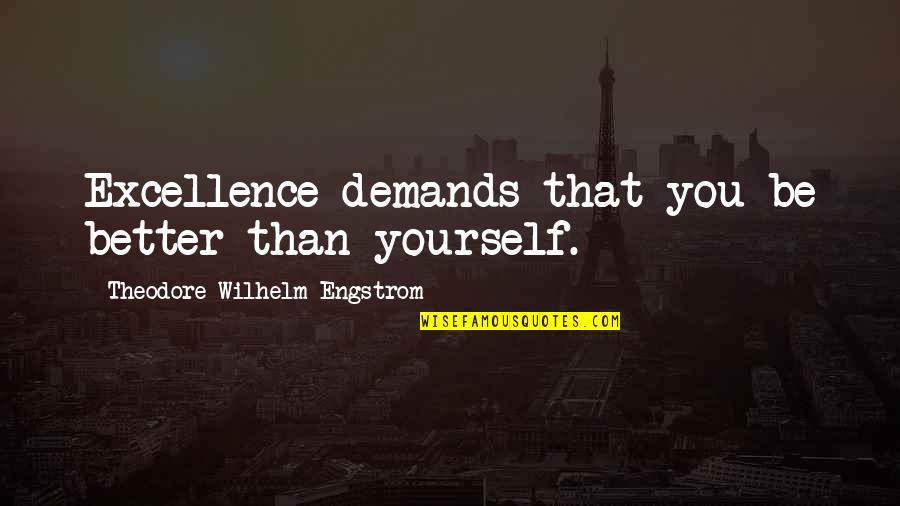 Demand Excellence Quotes By Theodore Wilhelm Engstrom: Excellence demands that you be better than yourself.