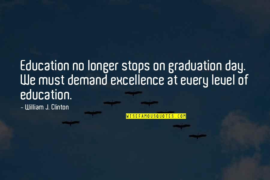 Demand Excellence Quotes By William J. Clinton: Education no longer stops on graduation day. We