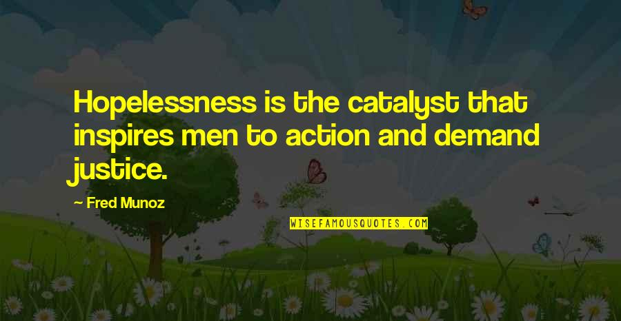 Demand Justice Quotes By Fred Munoz: Hopelessness is the catalyst that inspires men to