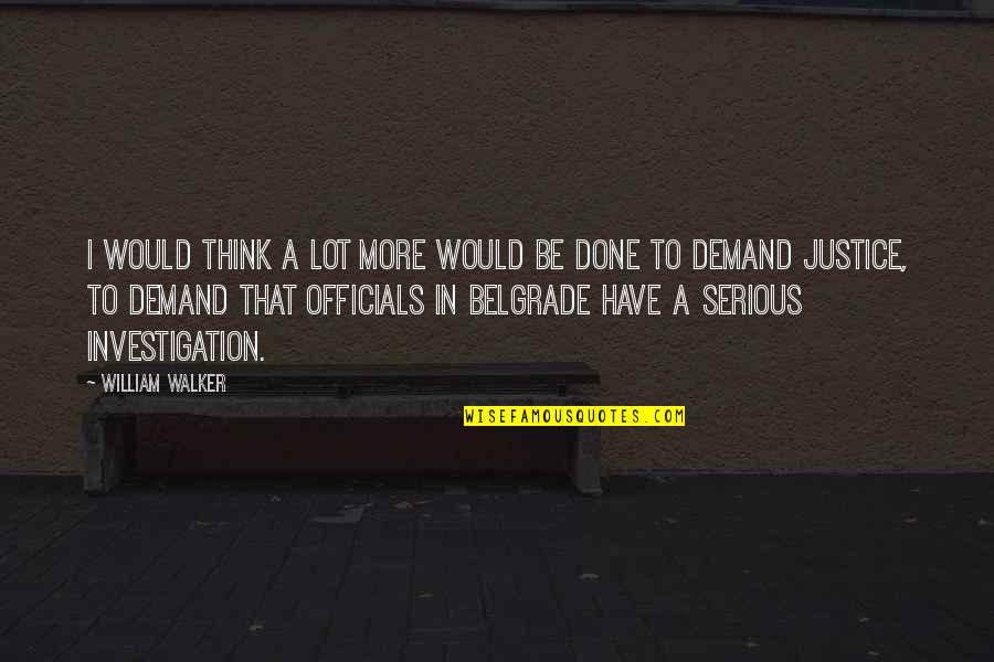 Demand Justice Quotes By William Walker: I would think a lot more would be