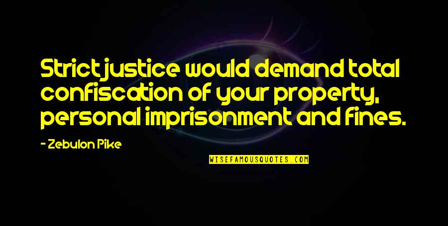 Demand Justice Quotes By Zebulon Pike: Strict justice would demand total confiscation of your