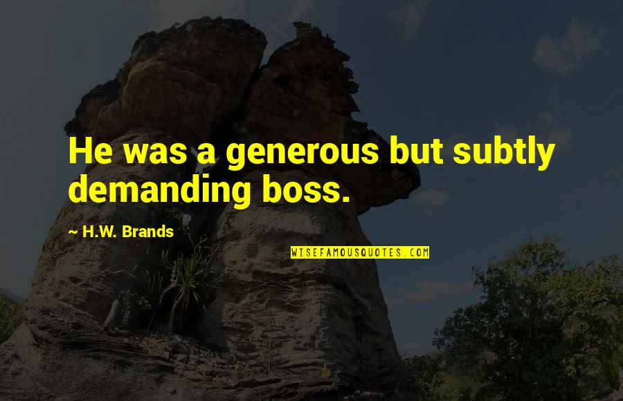 Demanding Boss Quotes By H.W. Brands: He was a generous but subtly demanding boss.