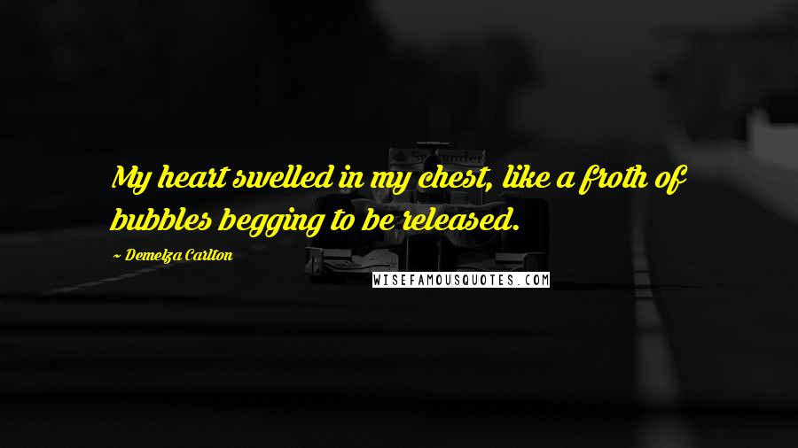 Demelza Carlton quotes: My heart swelled in my chest, like a froth of bubbles begging to be released.