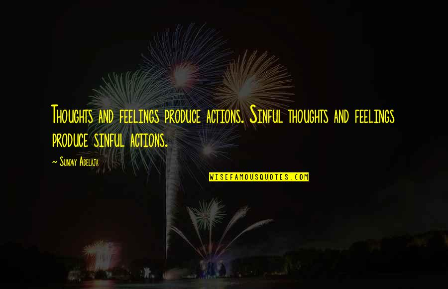 Demi Harman Quotes By Sunday Adelaja: Thoughts and feelings produce actions. Sinful thoughts and