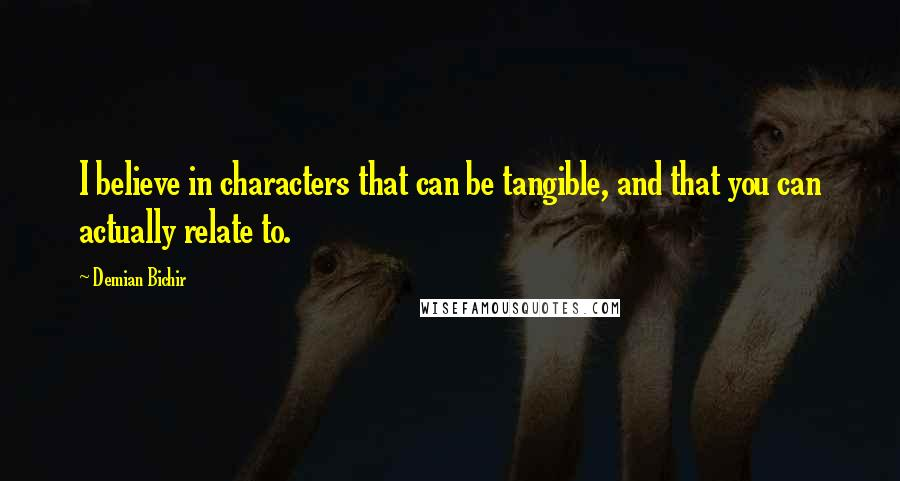 Demian Bichir quotes: I believe in characters that can be tangible, and that you can actually relate to.
