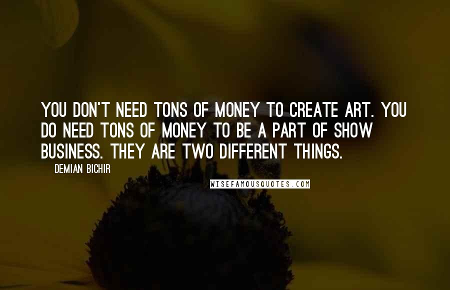 Demian Bichir quotes: You don't need tons of money to create art. You do need tons of money to be a part of show business. They are two different things.