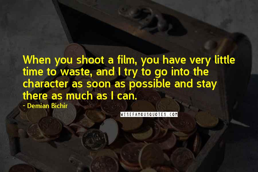 Demian Bichir quotes: When you shoot a film, you have very little time to waste, and I try to go into the character as soon as possible and stay there as much as