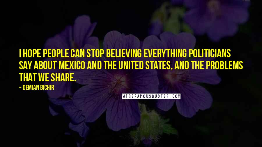 Demian Bichir quotes: I hope people can stop believing everything politicians say about Mexico and the United States, and the problems that we share.