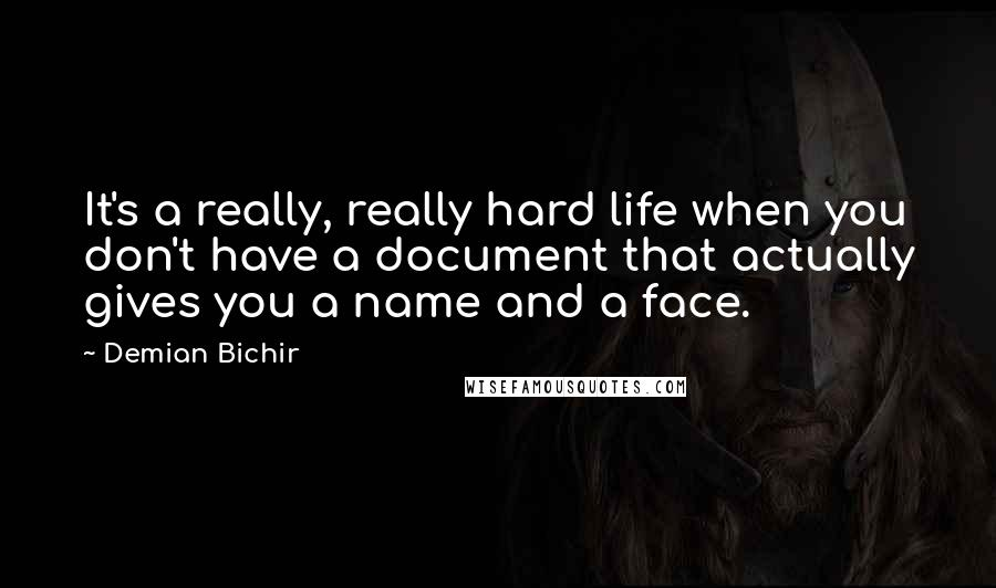 Demian Bichir quotes: It's a really, really hard life when you don't have a document that actually gives you a name and a face.