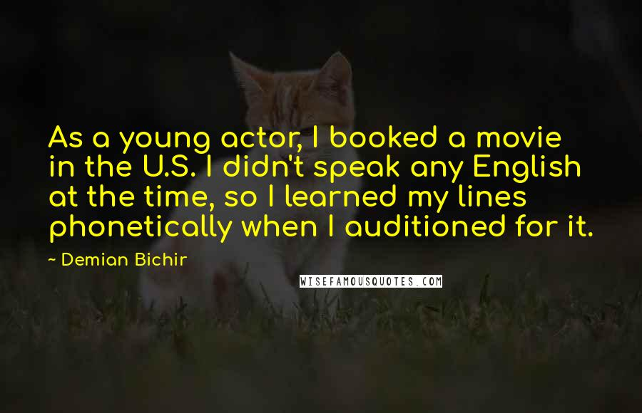 Demian Bichir quotes: As a young actor, I booked a movie in the U.S. I didn't speak any English at the time, so I learned my lines phonetically when I auditioned for it.