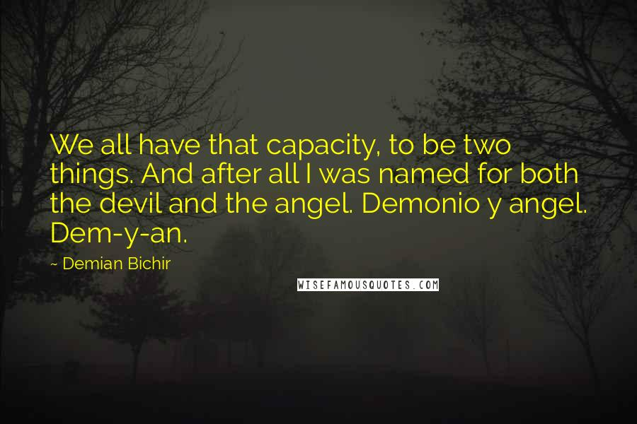 Demian Bichir quotes: We all have that capacity, to be two things. And after all I was named for both the devil and the angel. Demonio y angel. Dem-y-an.