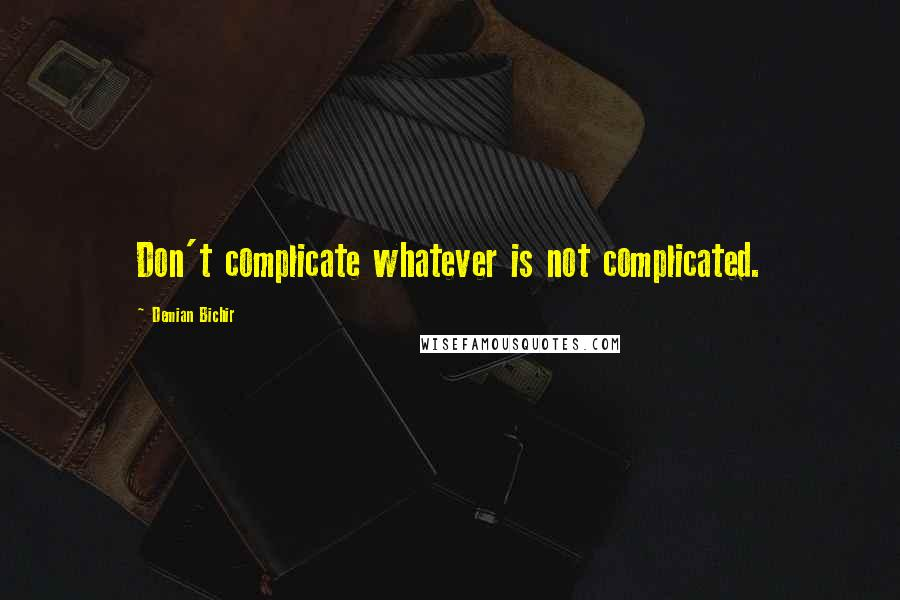Demian Bichir quotes: Don't complicate whatever is not complicated.