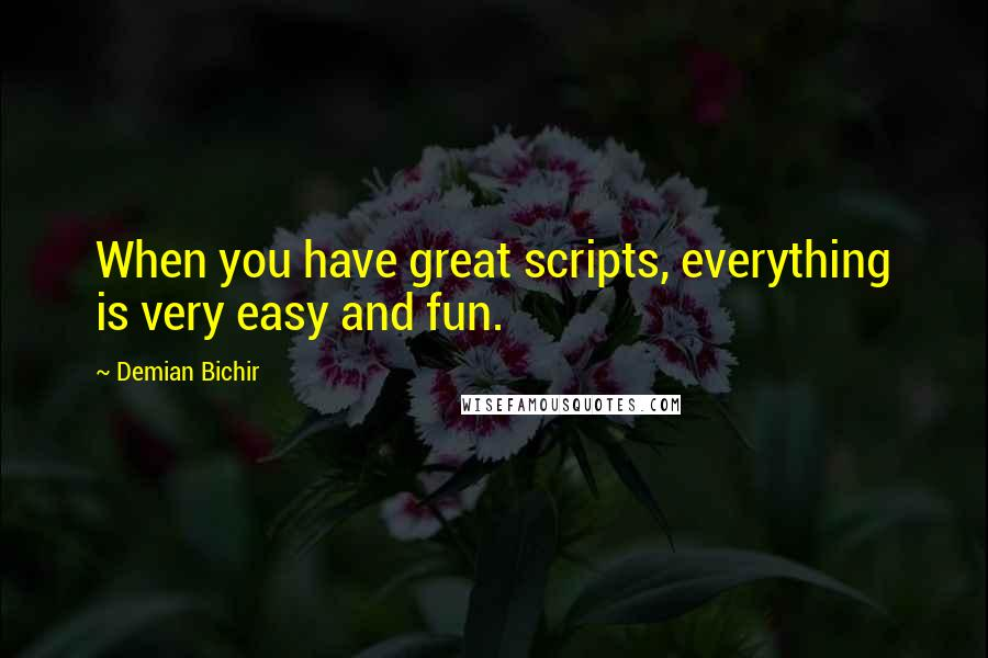 Demian Bichir quotes: When you have great scripts, everything is very easy and fun.