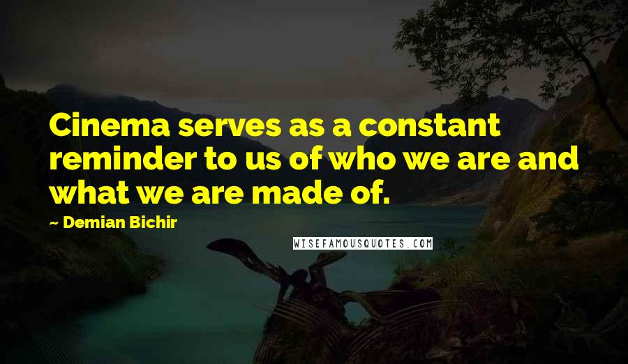 Demian Bichir quotes: Cinema serves as a constant reminder to us of who we are and what we are made of.