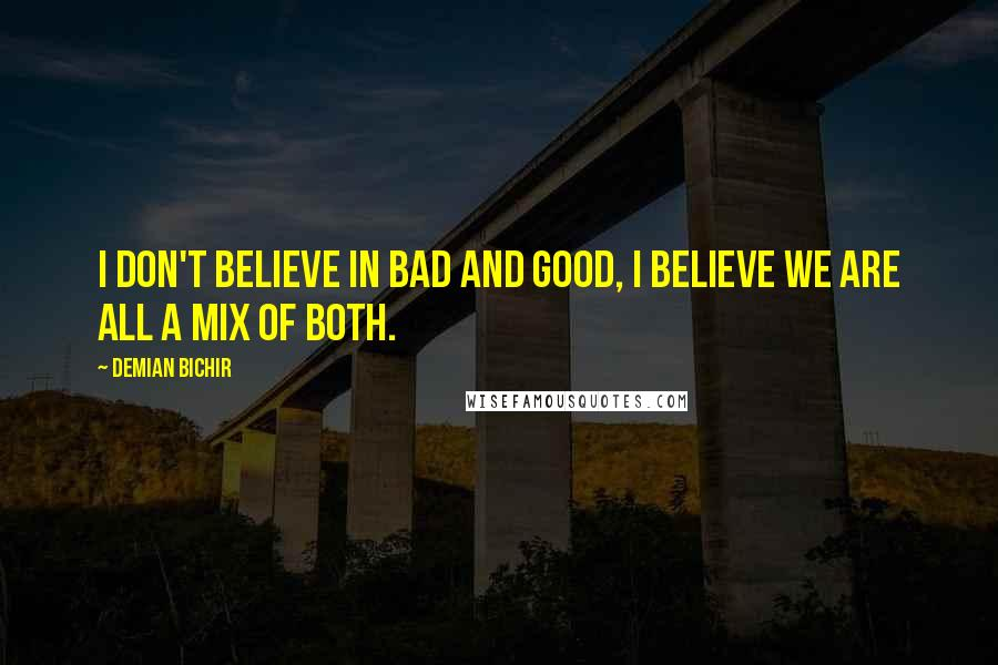Demian Bichir quotes: I don't believe in bad and good, I believe we are all a mix of both.