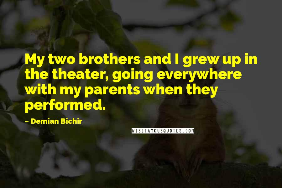 Demian Bichir quotes: My two brothers and I grew up in the theater, going everywhere with my parents when they performed.